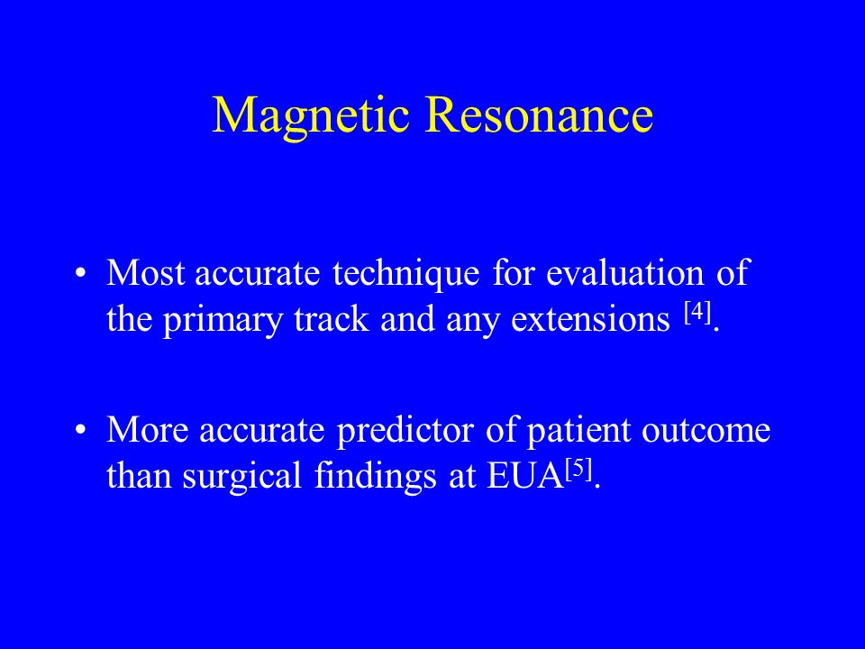 Magnetic Resonance Most accurate technique for evaluation of the primary track and any extensions [4].